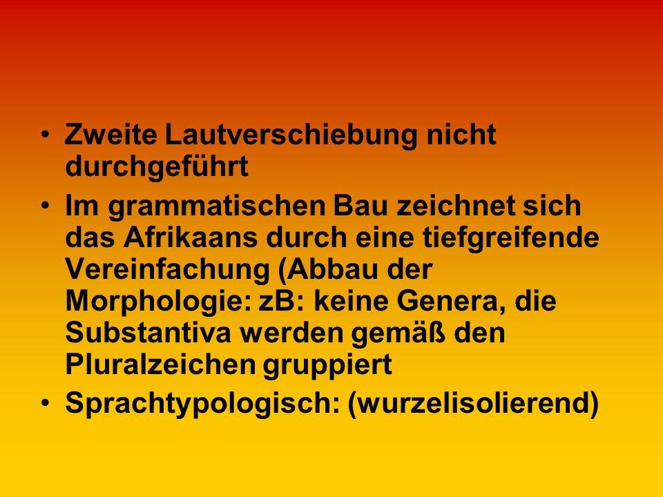 Zweite Lautverschiebung nicht durchgeführt Im grammatischen Bau zeichnet sich das Afrikaans durch eine tiefgreifende Vereinfachung (Abbau der Morpholo