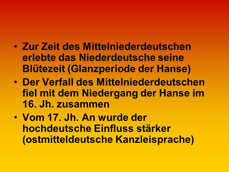 Zur Zeit des Mittelniederdeutschen erlebte das Niederdeutsche seine Blütezeit (Glanzperiode der Hanse) Der Verfall des Mittelniederdeutschen fiel mit