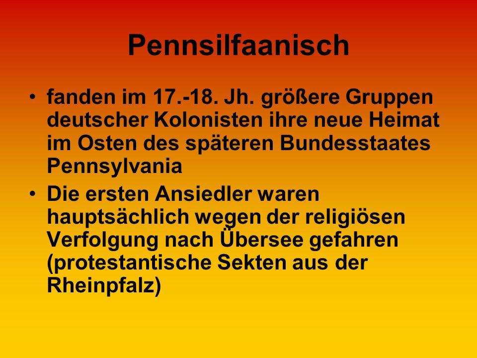 Pennsilfaanisch fanden im 17.-18. Jh. größere Gruppen deutscher Kolonisten ihre neue Heimat im Osten des späteren Bundesstaates Pennsylvania Die erste