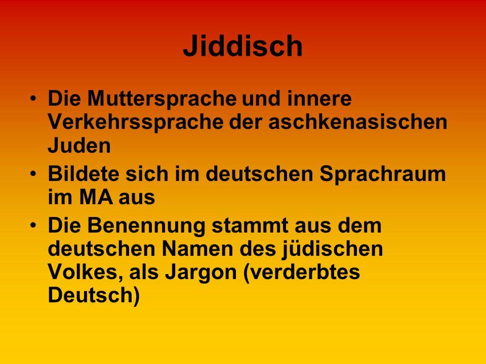 Jiddisch Die Muttersprache und innere Verkehrssprache der aschkenasischen Juden Bildete sich im deutschen Sprachraum im MA aus Die Benennung stammt au