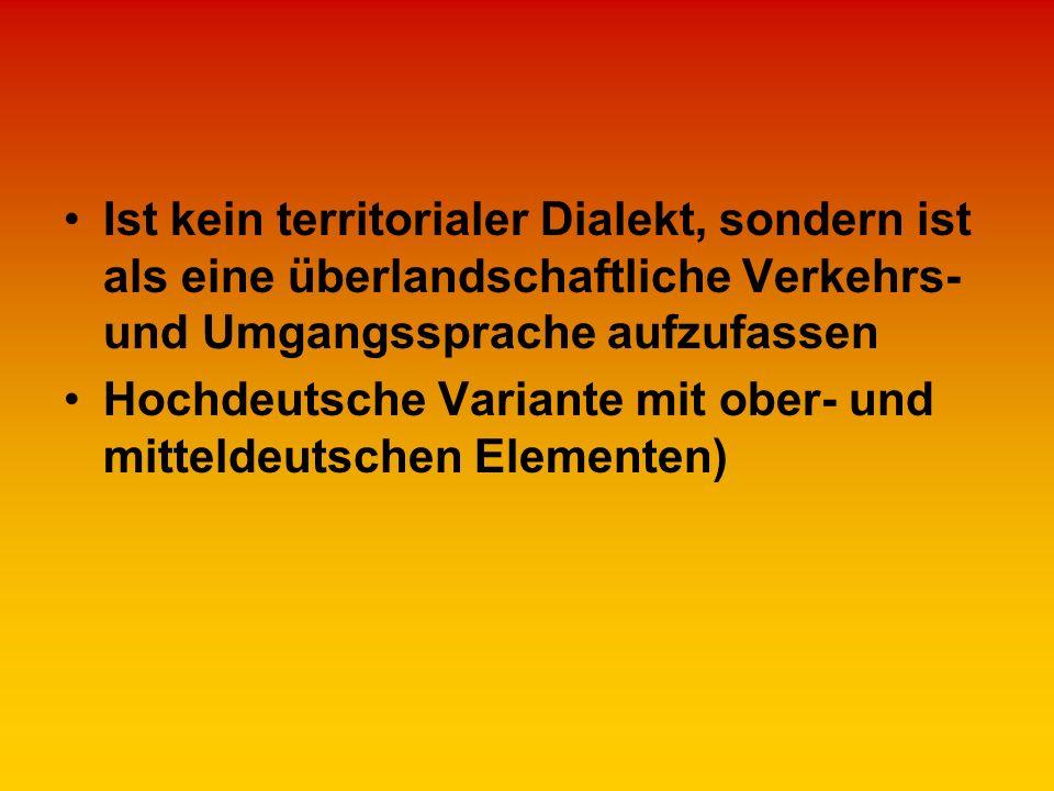 Ist kein territorialer Dialekt, sondern ist als eine überlandschaftliche Verkehrs- und Umgangssprache aufzufassen Hochdeutsche Variante mit ober- und