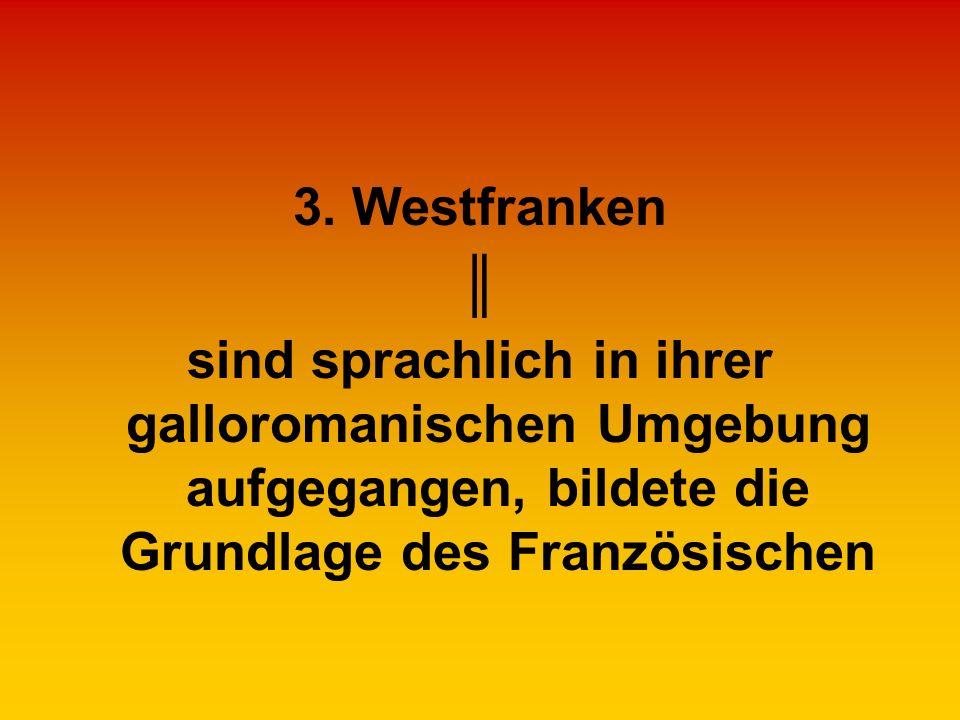 3. Westfranken sind sprachlich in ihrer galloromanischen Umgebung aufgegangen, bildete die Grundlage des Französischen