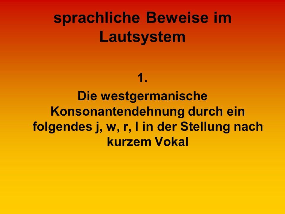 sprachliche Beweise im Lautsystem 1. Die westgermanische Konsonantendehnung durch ein folgendes j, w, r, l in der Stellung nach kurzem Vokal