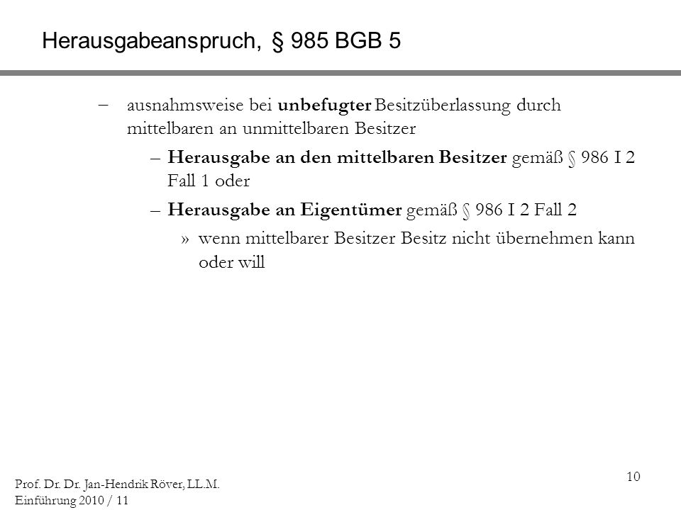 10 Prof. Dr. Dr. Jan-Hendrik Röver, LL.M. Einführung 2010 / 11 Herausgabeanspruch, § 985 BGB 5 ausnahmsweise bei unbefugter Besitzüberlassung durch mi
