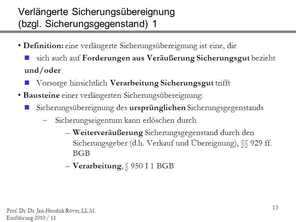 15 Prof. Dr. Dr. Jan-Hendrik Röver, LL.M. Einführung 2010 / 11 Verlängerte Sicherungsübereignung (bzgl. Sicherungsgegenstand) 1 Definition: eine verlä