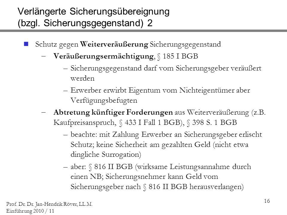 16 Prof. Dr. Dr. Jan-Hendrik Röver, LL.M. Einführung 2010 / 11 Verlängerte Sicherungsübereignung (bzgl. Sicherungsgegenstand) 2 Schutz gegen Weiterver