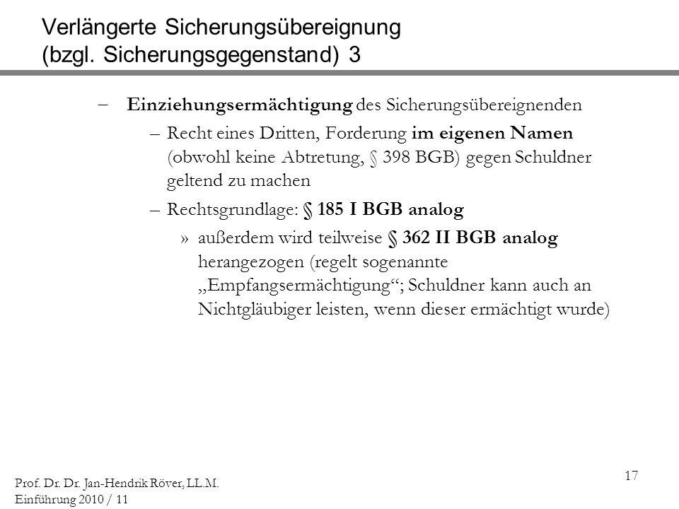 17 Prof. Dr. Dr. Jan-Hendrik Röver, LL.M. Einführung 2010 / 11 Verlängerte Sicherungsübereignung (bzgl. Sicherungsgegenstand) 3 Einziehungsermächtigun