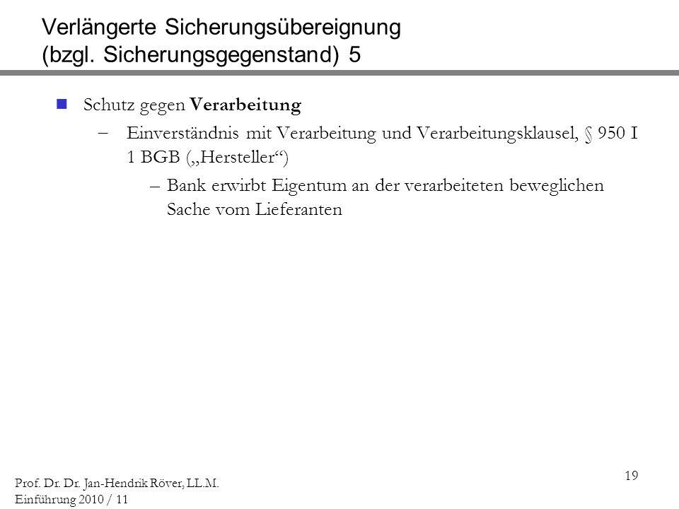 19 Prof. Dr. Dr. Jan-Hendrik Röver, LL.M. Einführung 2010 / 11 Verlängerte Sicherungsübereignung (bzgl. Sicherungsgegenstand) 5 Schutz gegen Verarbeit