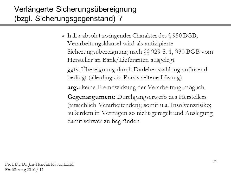 21 Prof. Dr. Dr. Jan-Hendrik Röver, LL.M. Einführung 2010 / 11 Verlängerte Sicherungsübereignung (bzgl. Sicherungsgegenstand) 7 »h.L.: absolut zwingen