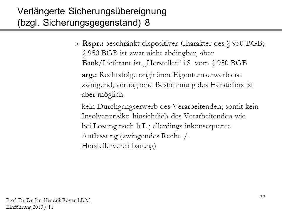 22 Prof. Dr. Dr. Jan-Hendrik Röver, LL.M. Einführung 2010 / 11 Verlängerte Sicherungsübereignung (bzgl. Sicherungsgegenstand) 8 »Rspr.: beschränkt dis