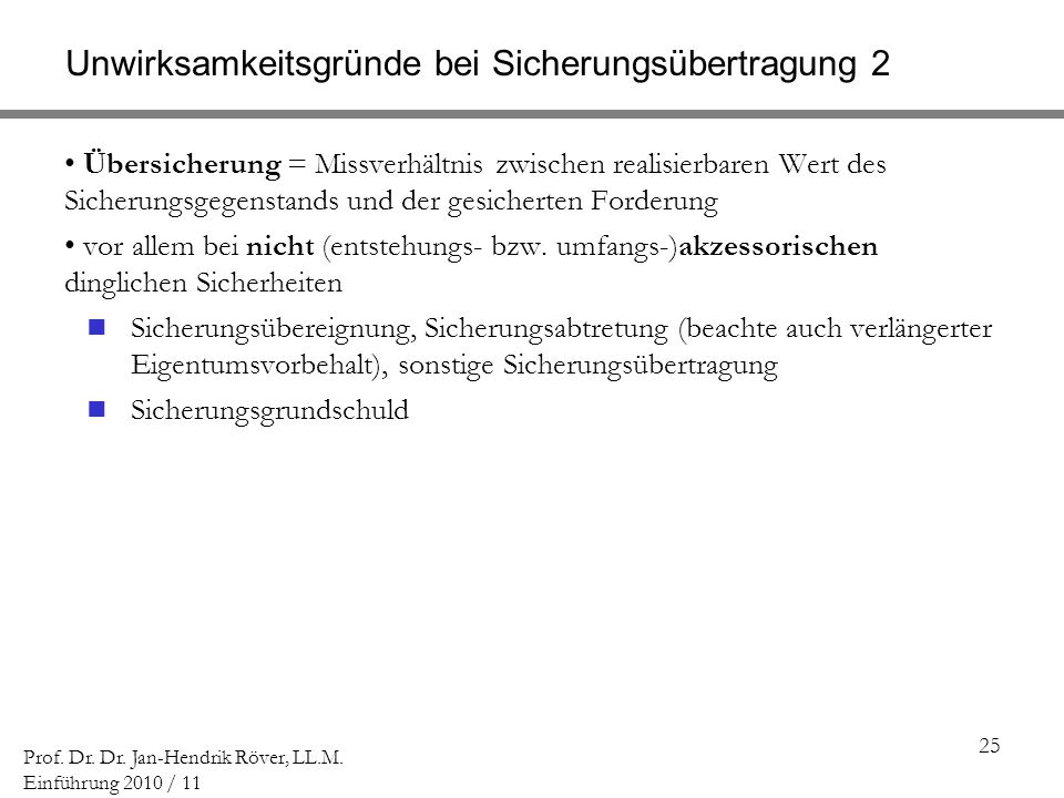 25 Prof. Dr. Dr. Jan-Hendrik Röver, LL.M. Einführung 2010 / 11 Unwirksamkeitsgründe bei Sicherungsübertragung 2 Übersicherung = Missverhältnis zwische