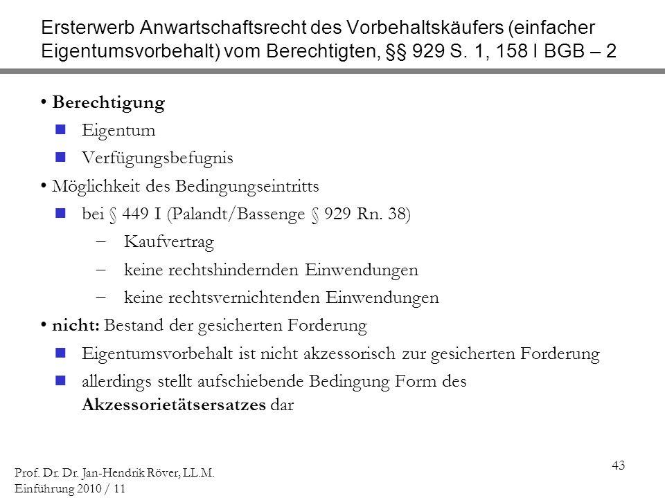43 Prof. Dr. Dr. Jan-Hendrik Röver, LL.M. Einführung 2010 / 11 Ersterwerb Anwartschaftsrecht des Vorbehaltskäufers (einfacher Eigentumsvorbehalt) vom