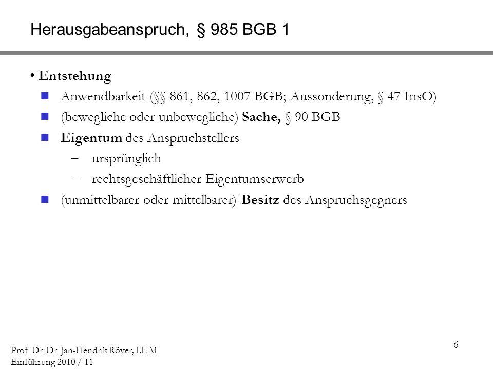 6 Prof. Dr. Dr. Jan-Hendrik Röver, LL.M. Einführung 2010 / 11 Herausgabeanspruch, § 985 BGB 1 Entstehung Anwendbarkeit (§§ 861, 862, 1007 BGB; Aussond