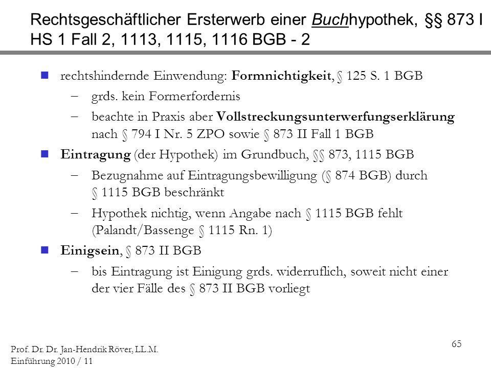 65 Prof. Dr. Dr. Jan-Hendrik Röver, LL.M. Einführung 2010 / 11 Rechtsgeschäftlicher Ersterwerb einer Buchhypothek, §§ 873 I HS 1 Fall 2, 1113, 1115, 1