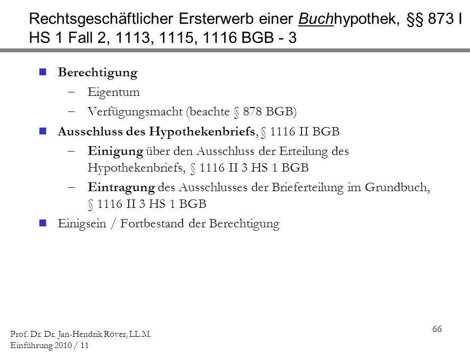 66 Prof. Dr. Dr. Jan-Hendrik Röver, LL.M. Einführung 2010 / 11 Rechtsgeschäftlicher Ersterwerb einer Buchhypothek, §§ 873 I HS 1 Fall 2, 1113, 1115, 1