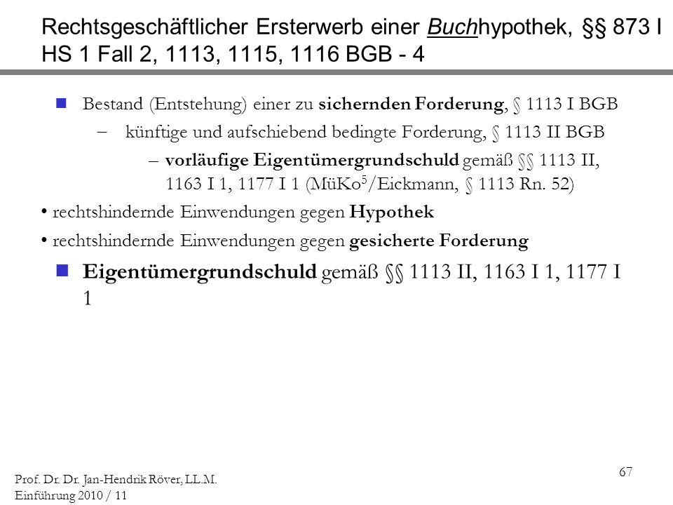 67 Prof. Dr. Dr. Jan-Hendrik Röver, LL.M. Einführung 2010 / 11 Rechtsgeschäftlicher Ersterwerb einer Buchhypothek, §§ 873 I HS 1 Fall 2, 1113, 1115, 1