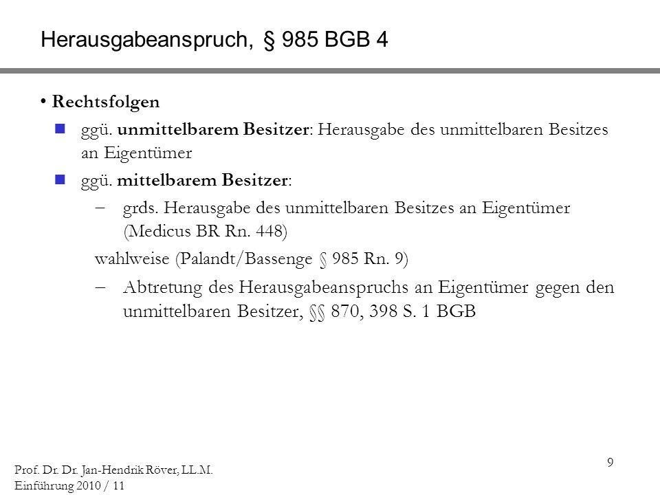 9 Prof. Dr. Dr. Jan-Hendrik Röver, LL.M. Einführung 2010 / 11 Herausgabeanspruch, § 985 BGB 4 Rechtsfolgen ggü. unmittelbarem Besitzer: Herausgabe des