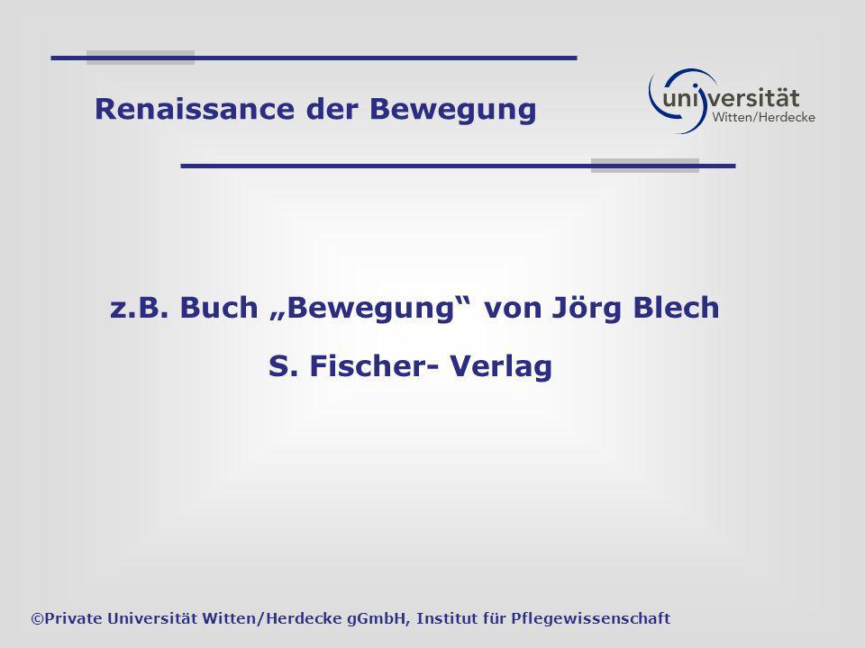 z.B. Buch Bewegung von Jörg Blech S. Fischer- Verlag ©Private Universität Witten/Herdecke gGmbH, Institut für Pflegewissenschaft Renaissance der Beweg
