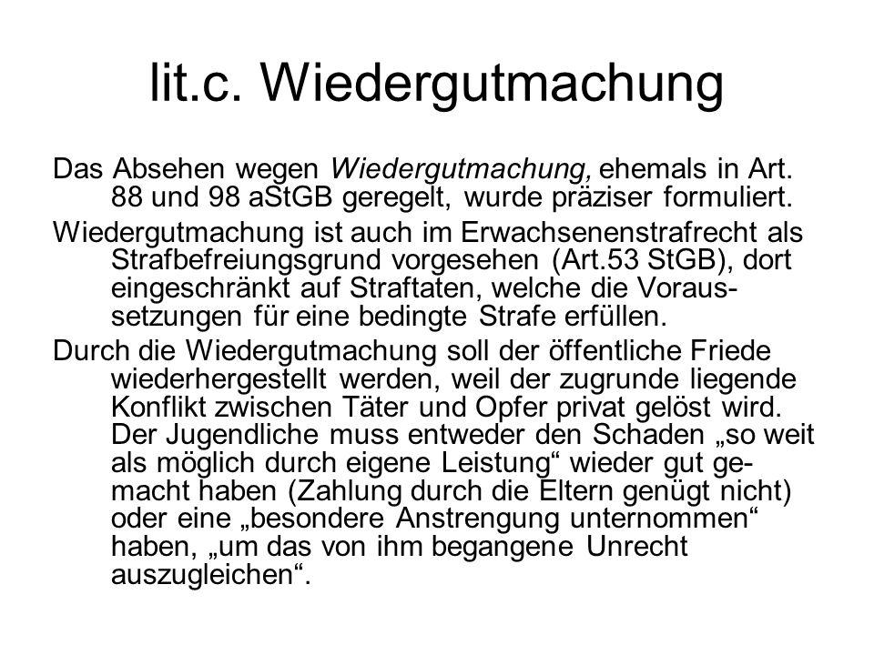 lit.c. Wiedergutmachung Das Absehen wegen Wiedergutmachung, ehemals in Art. 88 und 98 aStGB geregelt, wurde präziser formuliert. Wiedergutmachung ist
