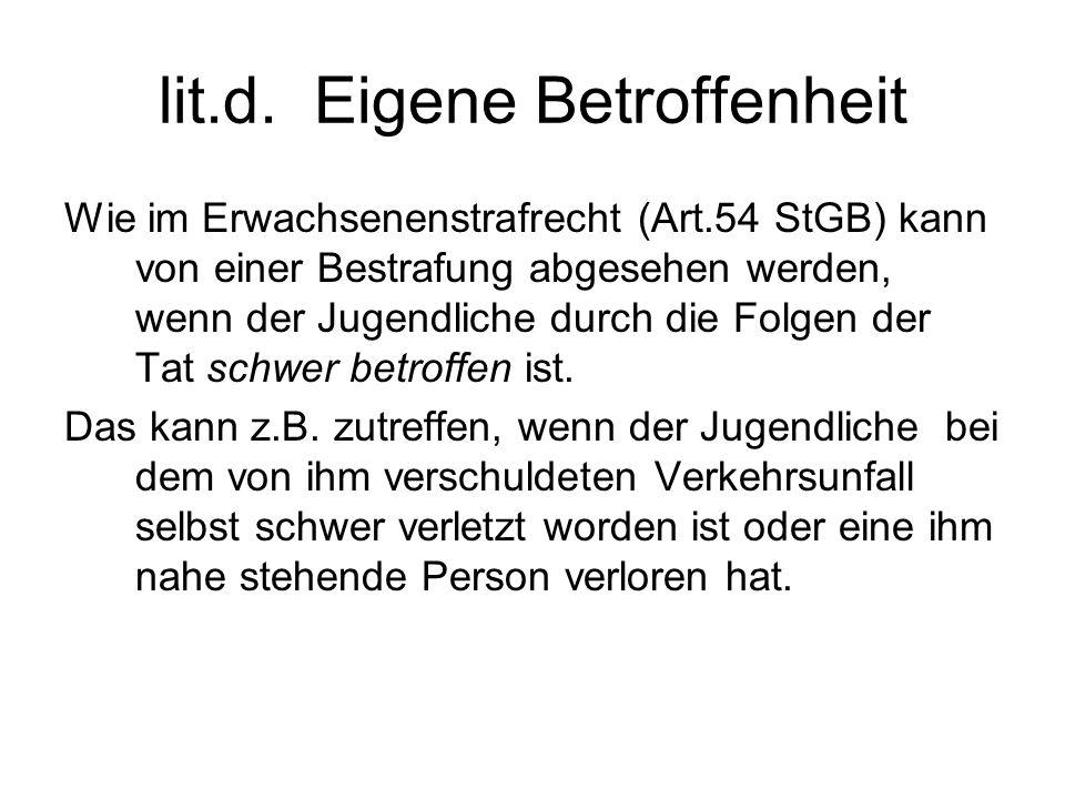 lit.d. Eigene Betroffenheit Wie im Erwachsenenstrafrecht (Art.54 StGB) kann von einer Bestrafung abgesehen werden, wenn der Jugendliche durch die Folg
