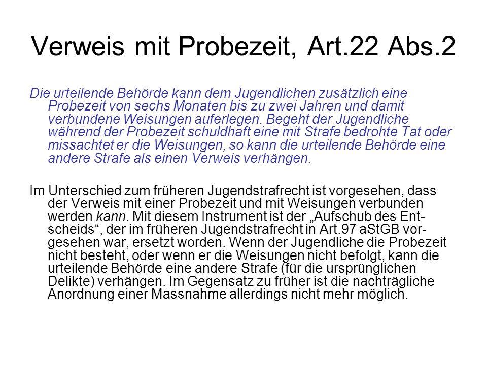 Verweis mit Probezeit, Art.22 Abs.2 Die urteilende Behörde kann dem Jugendlichen zusätzlich eine Probezeit von sechs Monaten bis zu zwei Jahren und da