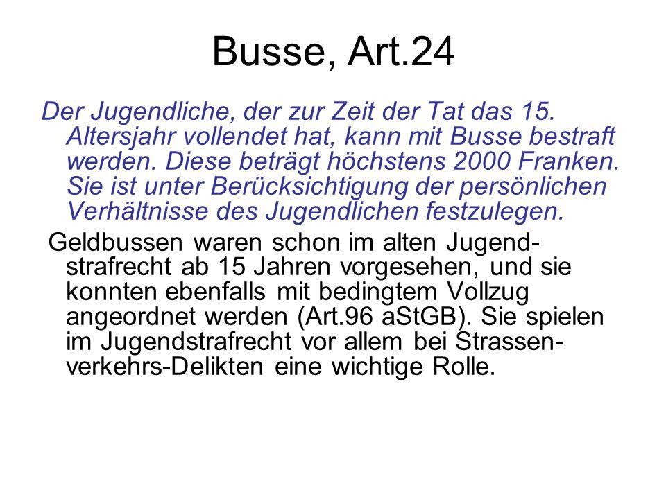 Busse, Art.24 Der Jugendliche, der zur Zeit der Tat das 15. Altersjahr vollendet hat, kann mit Busse bestraft werden. Diese beträgt höchstens 2000 Fra