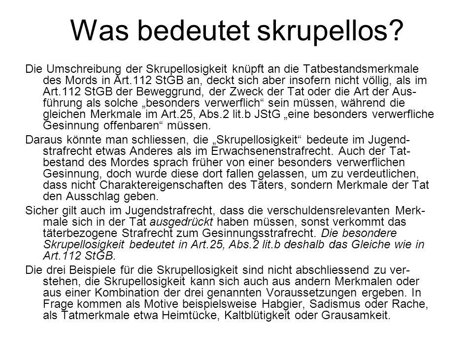 Was bedeutet skrupellos? Die Umschreibung der Skrupellosigkeit knüpft an die Tatbestandsmerkmale des Mords in Art.112 StGB an, deckt sich aber insofer