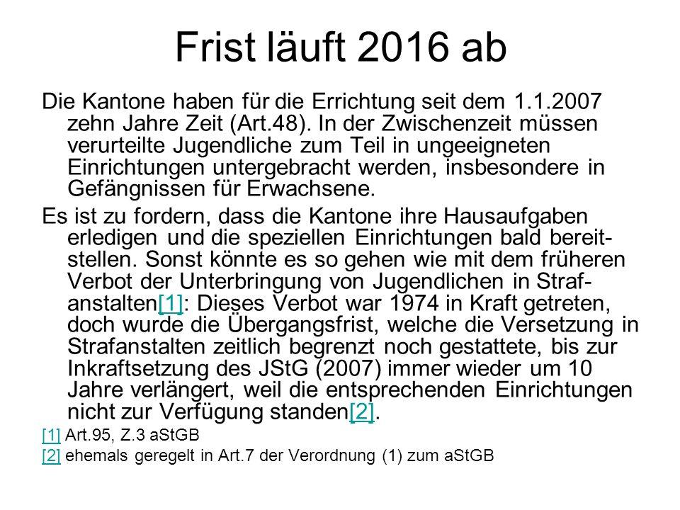 Frist läuft 2016 ab Die Kantone haben für die Errichtung seit dem 1.1.2007 zehn Jahre Zeit (Art.48). In der Zwischenzeit müssen verurteilte Jugendlich