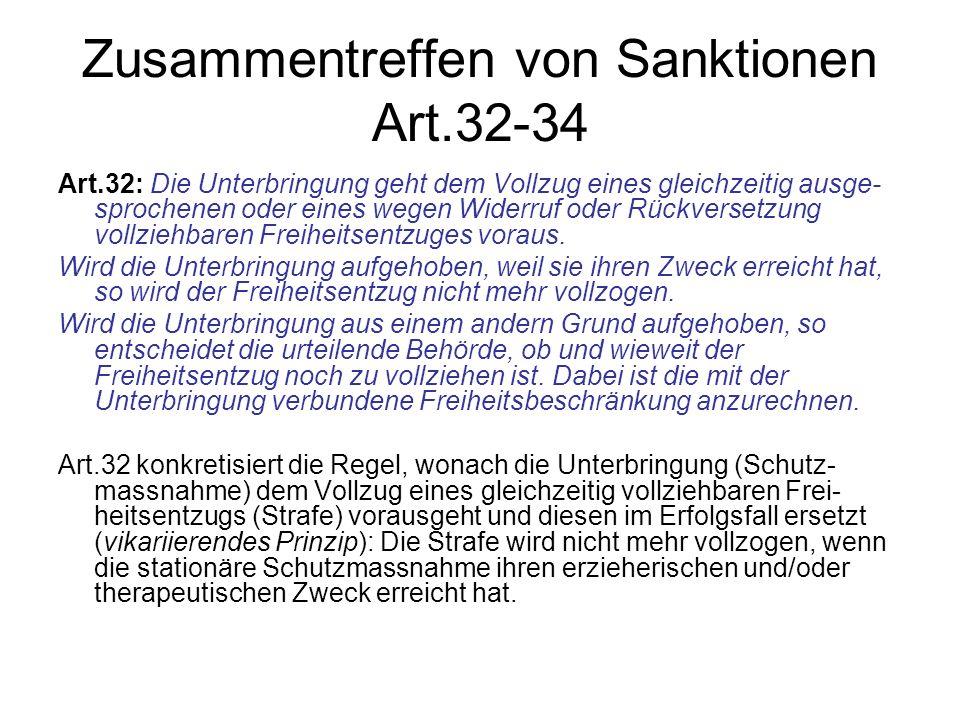 Zusammentreffen von Sanktionen Art.32-34 Art.32: Die Unterbringung geht dem Vollzug eines gleichzeitig ausge- sprochenen oder eines wegen Widerruf ode