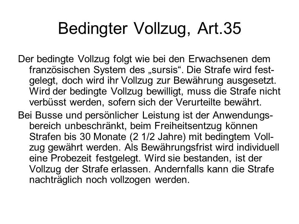 Bedingter Vollzug, Art.35 Der bedingte Vollzug folgt wie bei den Erwachsenen dem französischen System des sursis. Die Strafe wird fest- gelegt, doch w