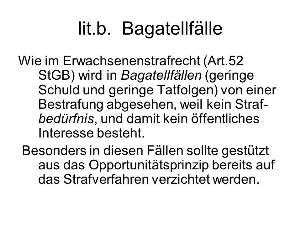 lit.b. Bagatellfälle Wie im Erwachsenenstrafrecht (Art.52 StGB) wird in Bagatellfällen (geringe Schuld und geringe Tatfolgen) von einer Bestrafung abg