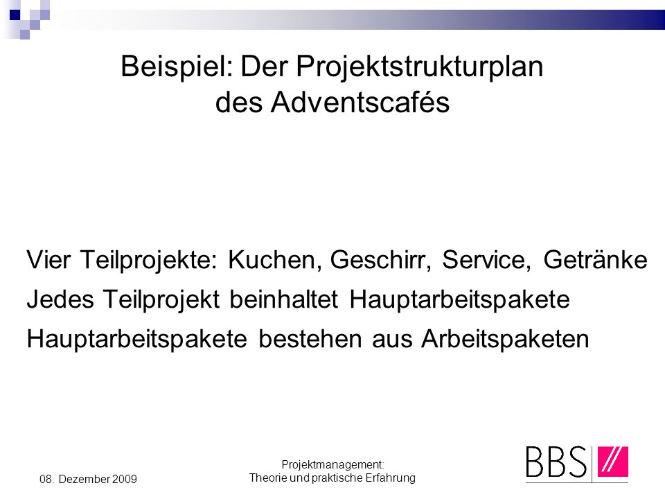 Projektmanagement: Theorie und praktische Erfahrung 08. Dezember 2009 Beispiel: Der Projektstrukturplan des Adventscafés Vier Teilprojekte: Kuchen, Ge