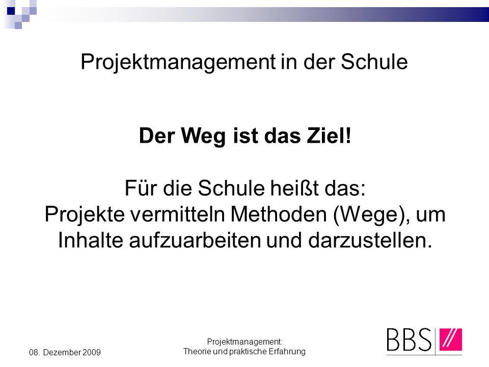 Projektmanagement: Theorie und praktische Erfahrung 08. Dezember 2009 Projektmanagement in der Schule Der Weg ist das Ziel! Für die Schule heißt das:
