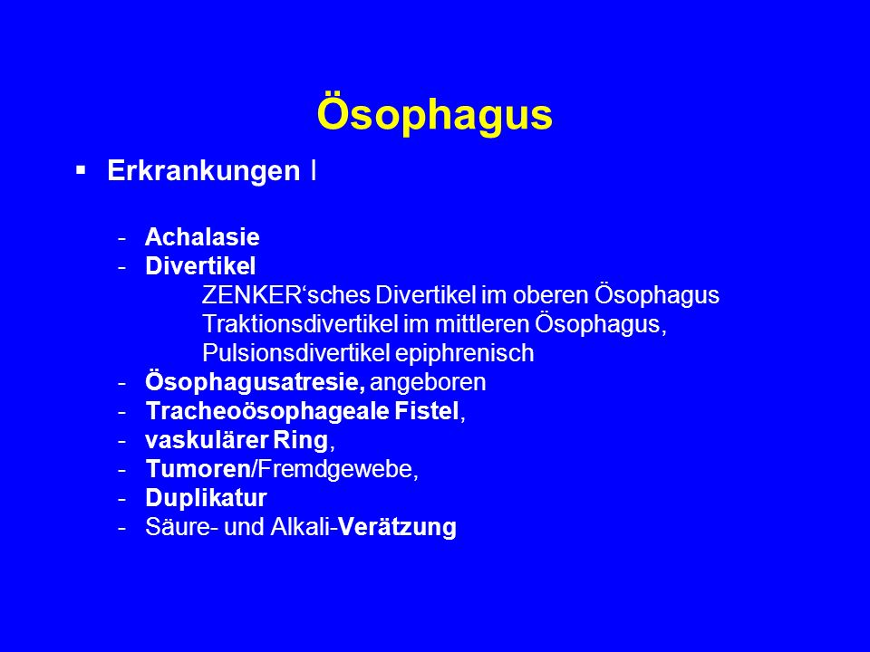 Ösophagus Treatment Drug therapy –Smooth muscle relaxants; nitrates, calcium channel blockers –Results inconsistent & disappointing overall Oesophageal dilatation –Began 4 centuries ago, Fabricus ab Aquadendente (1537-1675) pushed a foreign object into stomach