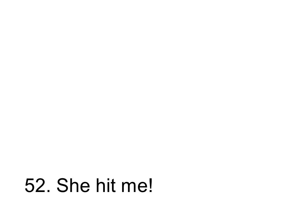 52. She hit me!