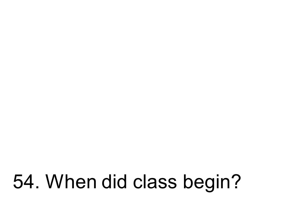 54. When did class begin?