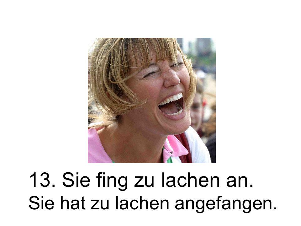 13. Sie fing zu lachen an. Sie hat zu lachen angefangen.