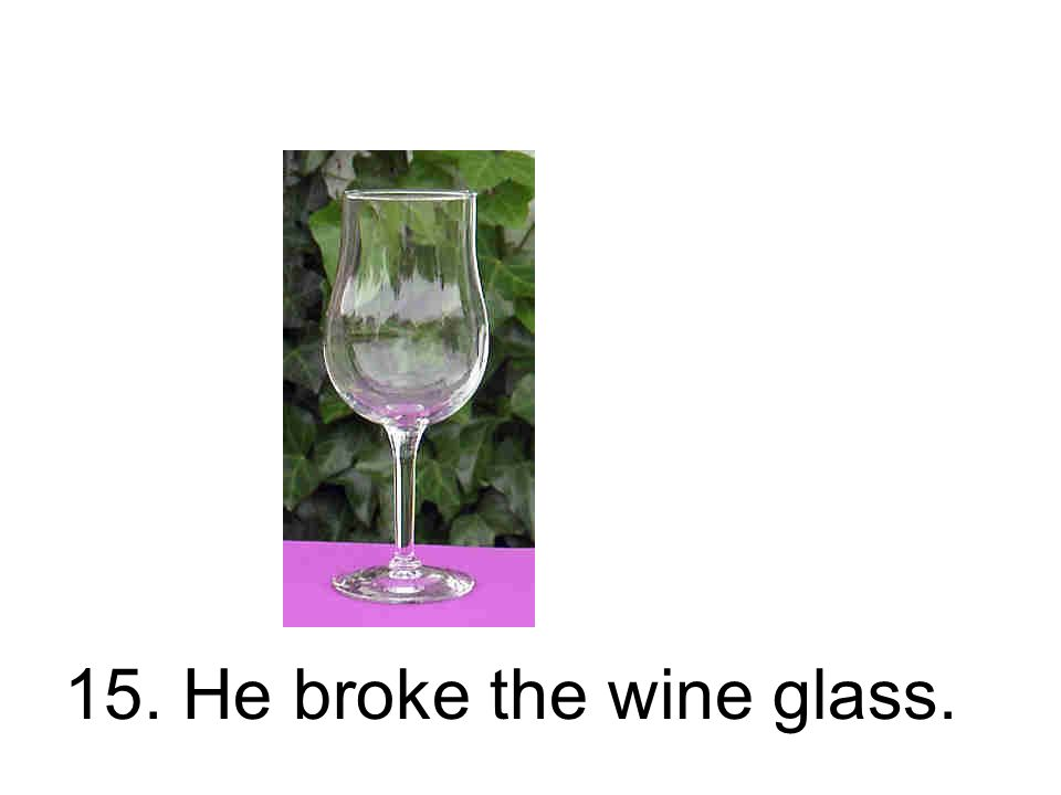15. He broke the wine glass.