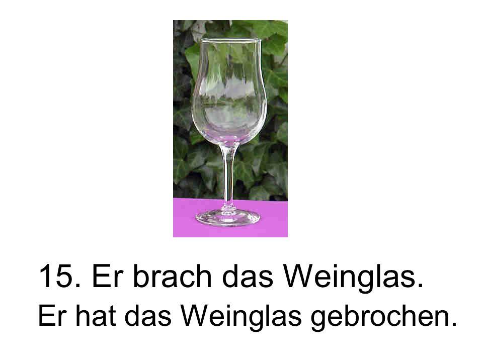 15. Er brach das Weinglas. Er hat das Weinglas gebrochen.