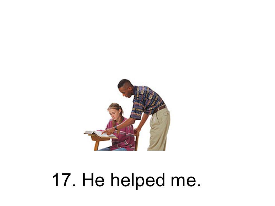 17. He helped me.