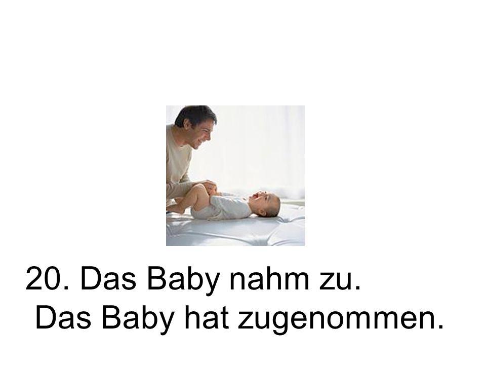 20. Das Baby nahm zu. Das Baby hat zugenommen.