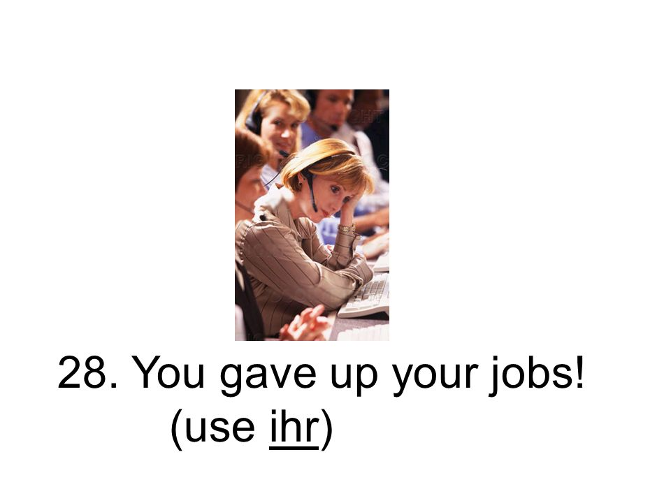 28. You gave up your jobs! (use ihr)