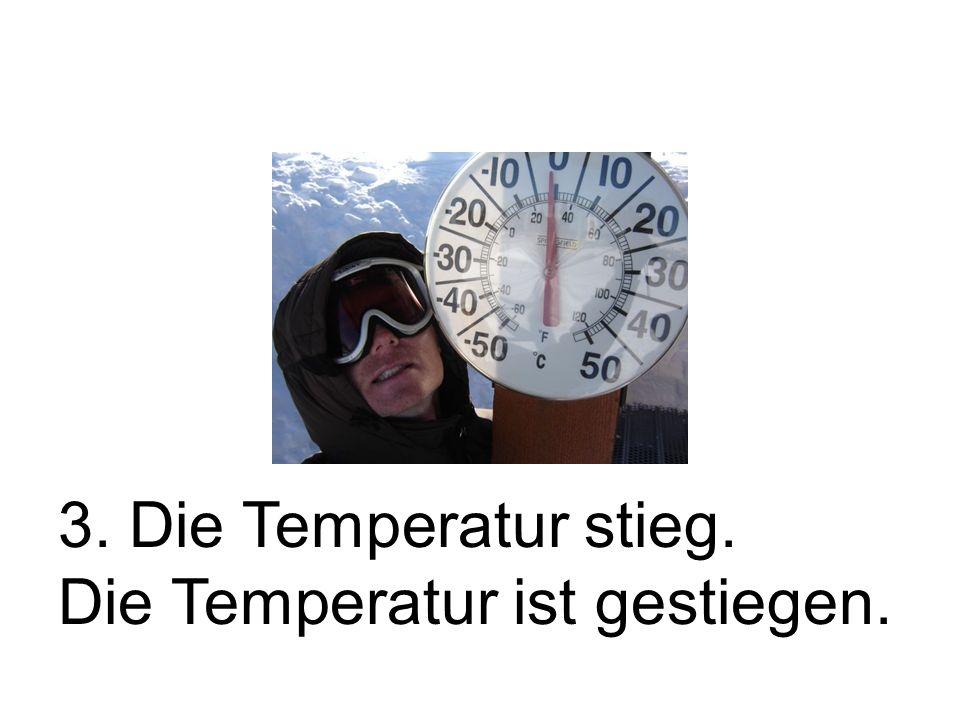 3. Die Temperatur stieg. Die Temperatur ist gestiegen.