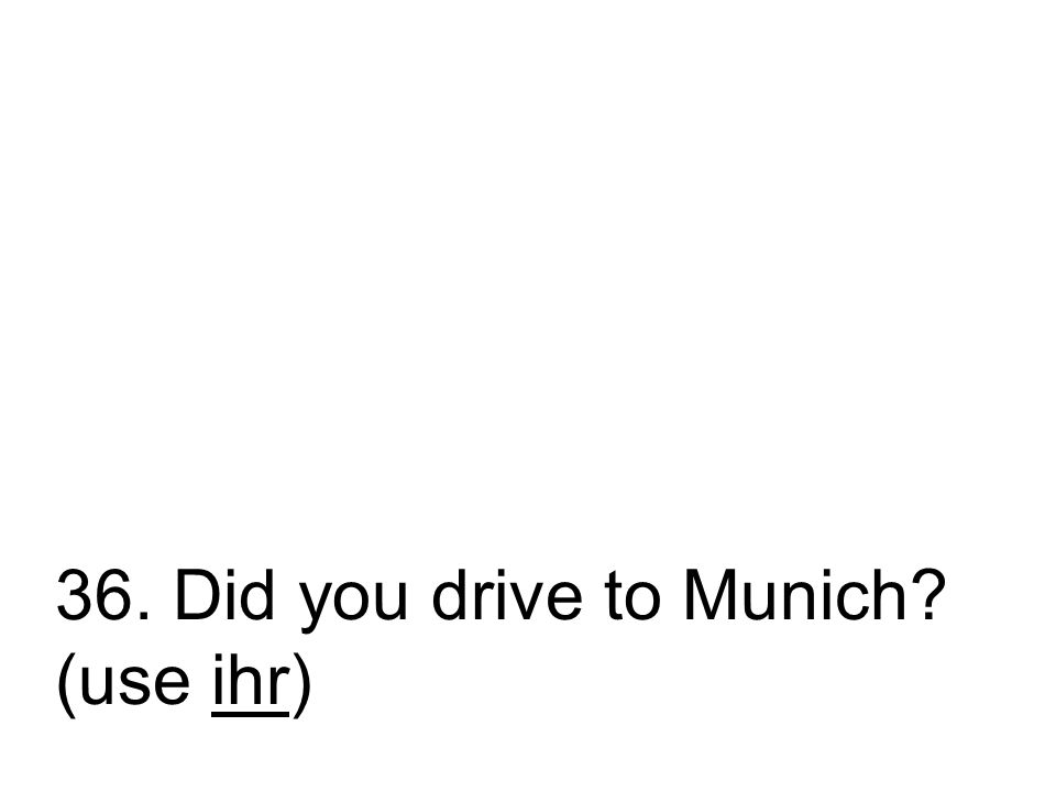 36. Did you drive to Munich? (use ihr)
