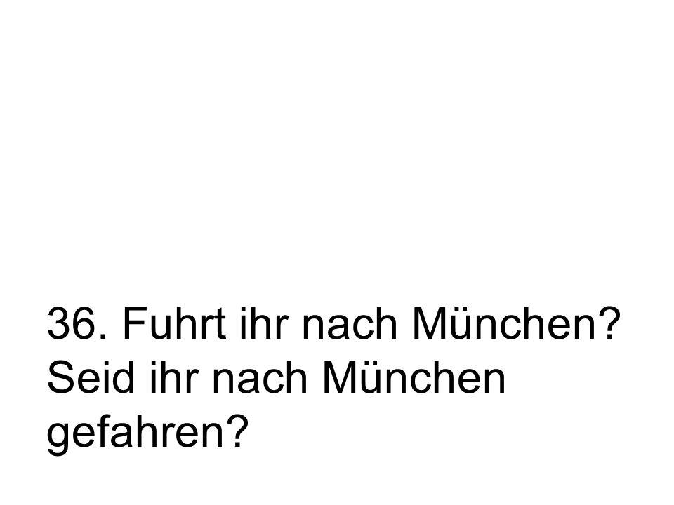 36. Fuhrt ihr nach München? Seid ihr nach München gefahren?