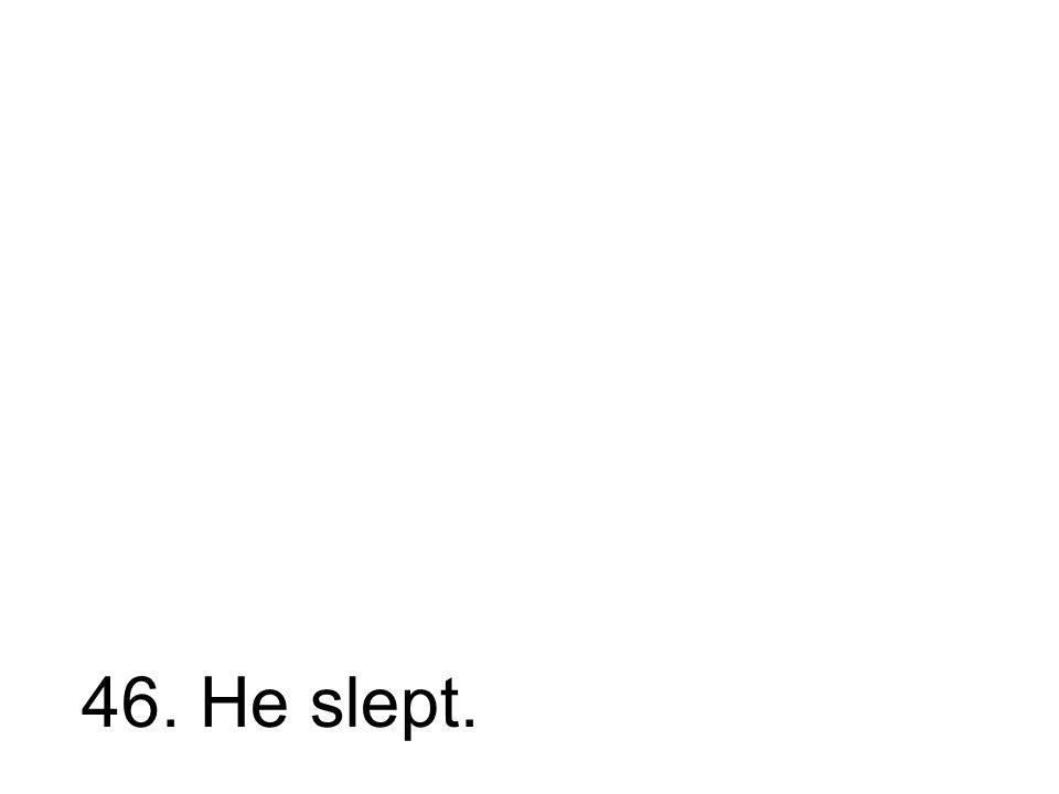 46. He slept.