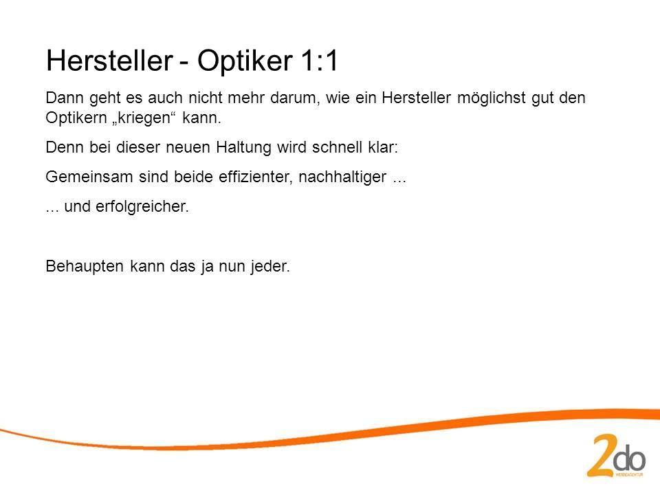 Hersteller - Optiker 1:1 Dann geht es auch nicht mehr darum, wie ein Hersteller möglichst gut den Optikern kriegen kann.