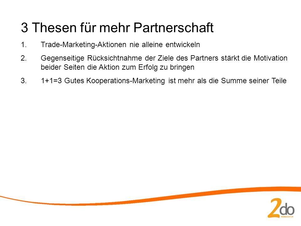 3 Thesen für mehr Partnerschaft 1.Trade-Marketing-Aktionen nie alleine entwickeln 2.Gegenseitige Rücksichtnahme der Ziele des Partners stärkt die Motivation beider Seiten die Aktion zum Erfolg zu bringen 3.1+1=3 Gutes Kooperations-Marketing ist mehr als die Summe seiner Teile