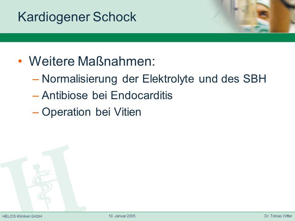 HELIOS Kliniken GmbH 10. Januar 2005 Dr. Tobias Witter Kardiogener Schock Weitere Maßnahmen: –Normalisierung der Elektrolyte und des SBH –Antibiose be