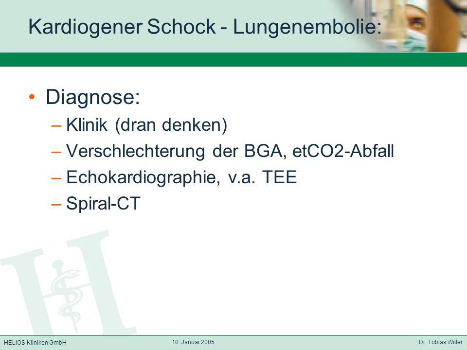 HELIOS Kliniken GmbH 10. Januar 2005 Dr. Tobias Witter Kardiogener Schock - Lungenembolie: Diagnose: –Klinik (dran denken) –Verschlechterung der BGA,